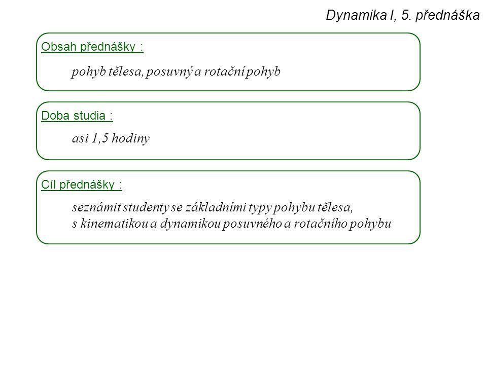 Dynamika I, 5. přednáška Obsah přednášky : pohyb tělesa, posuvný a rotační pohyb Doba studia : asi 1,5 hodiny Cíl přednášky : seznámit studenty se zák