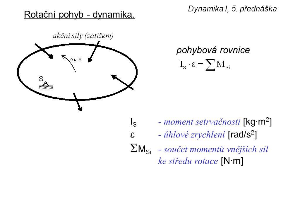 Dynamika I, 5. přednáška Rotační pohyb - dynamika. I S - moment setrvačnosti [kg·m 2 ]  - úhlové zrychlení [rad/s 2 ]  M Si - součet momentů vnějšíc