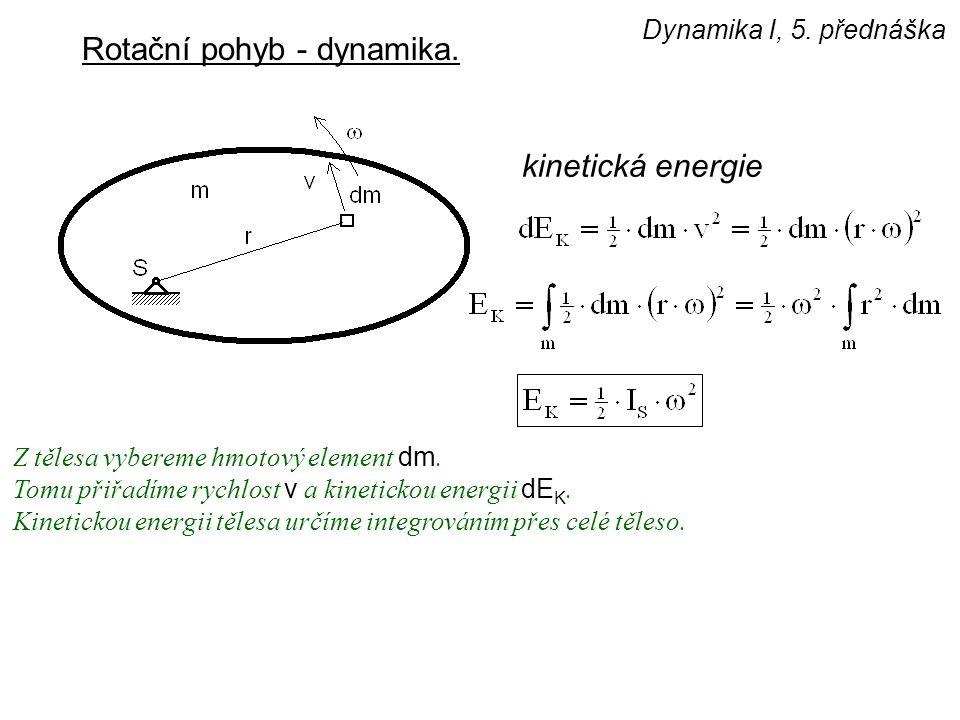 Dynamika I, 5. přednáška Rotační pohyb - dynamika. kinetická energie Z tělesa vybereme hmotový element dm. Tomu přiřadíme rychlost v a kinetickou ener