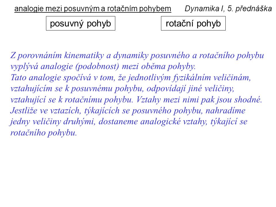 Dynamika I, 5. přednáškaanalogie mezi posuvným a rotačním pohybem rotační pohybposuvný pohyb Z porovnáním kinematiky a dynamiky posuvného a rotačního