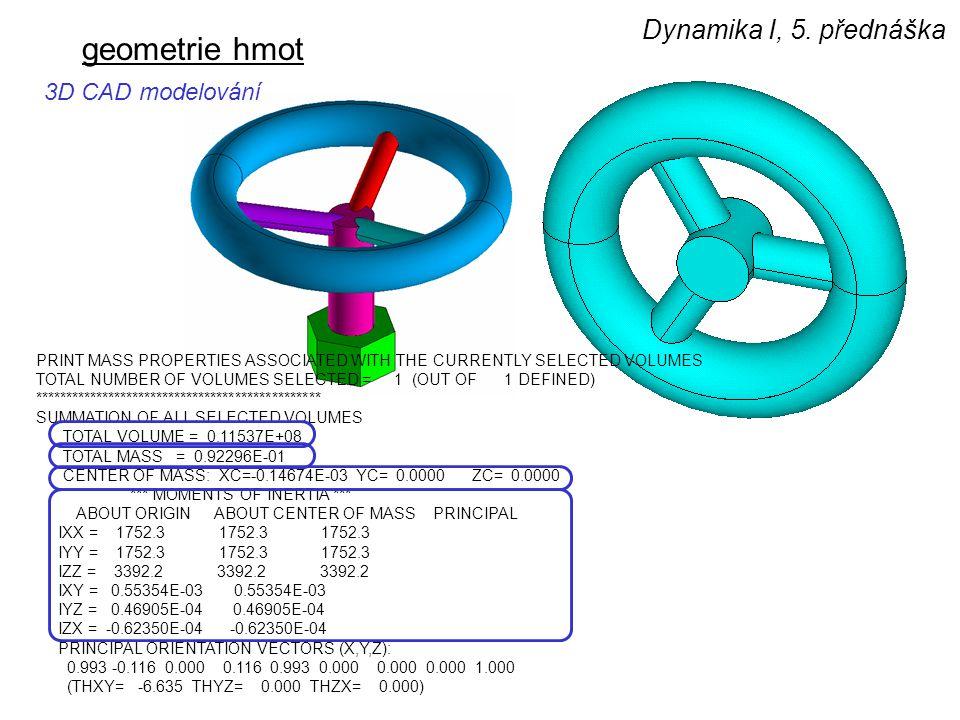 Dynamika I, 5. přednáška geometrie hmot 3D CAD modelování PRINT MASS PROPERTIES ASSOCIATED WITH THE CURRENTLY SELECTED VOLUMES TOTAL NUMBER OF VOLUMES