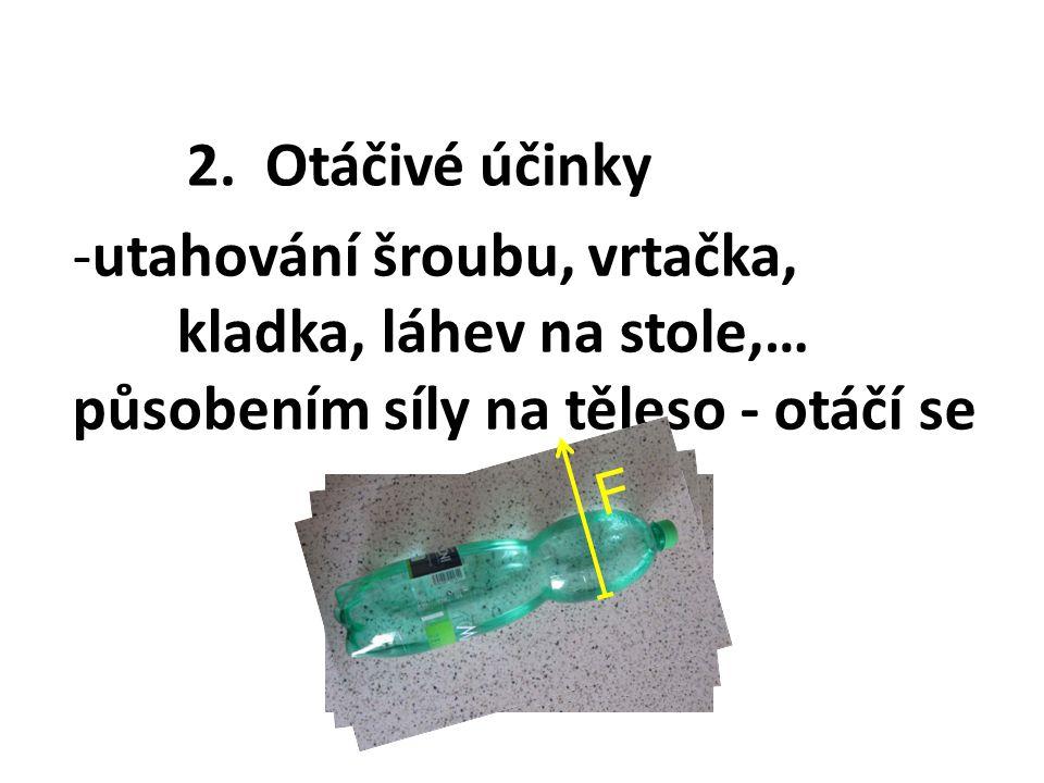2. Otáčivé účinky -utahování šroubu, vrtačka, kladka, láhev na stole,… působením síly na těleso - otáčí se F F F