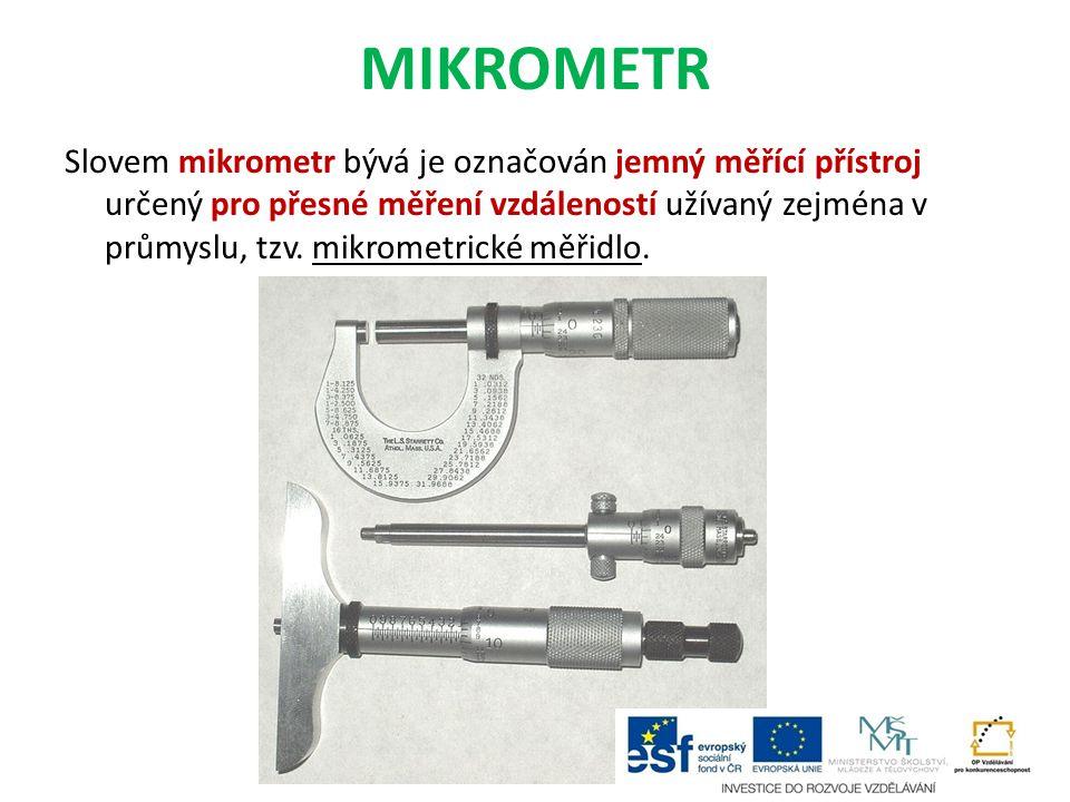MIKROMETR Slovem mikrometr bývá je označován jemný měřící přístroj určený pro přesné měření vzdáleností užívaný zejména v průmyslu, tzv. mikrometrické