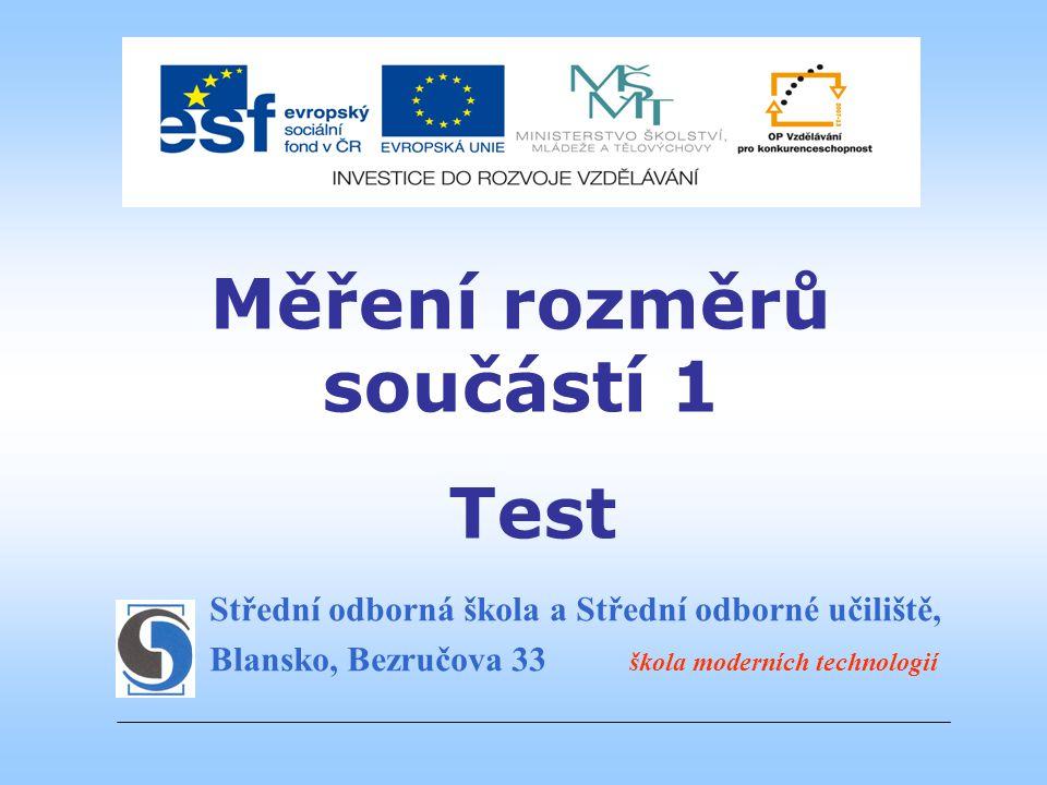 Střední odborná škola a Střední odborné učiliště, Blansko, Bezručova 33 škola moderních technologií Měření rozměrů součástí 1 Test