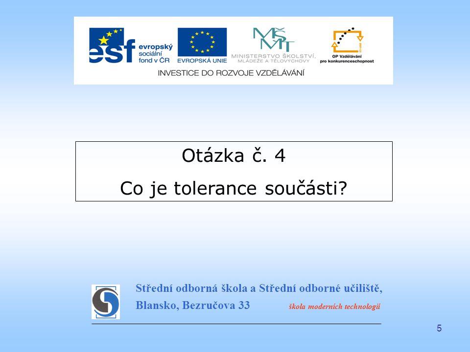 5 Otázka č. 4 Co je tolerance součásti? Střední odborná škola a Střední odborné učiliště, Blansko, Bezručova 33 škola moderních technologií
