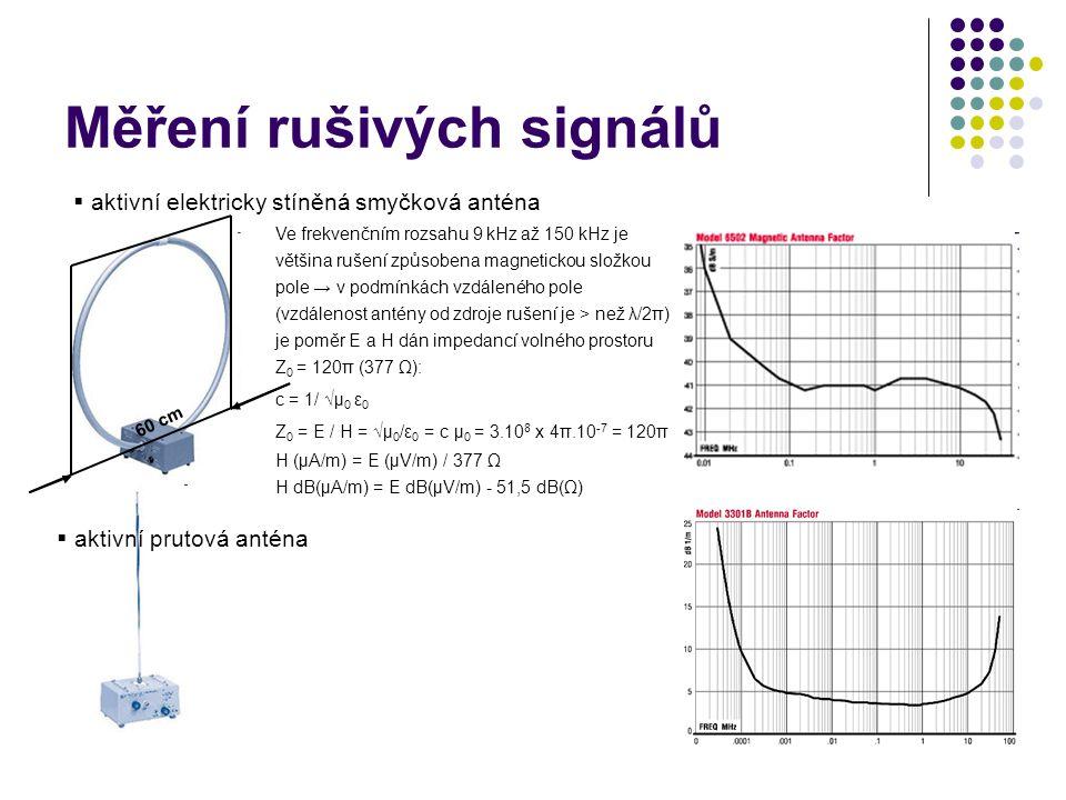 Měření rušivých signálů  aktivní elektricky stíněná smyčková anténa Ve frekvenčním rozsahu 9 kHz až 150 kHz je většina rušení způsobena magnetickou složkou pole → v podmínkách vzdáleného pole (vzdálenost antény od zdroje rušení je > než λ/2π) je poměr E a H dán impedancí volného prostoru Z 0 = 120π (377 Ω): c = 1/ √µ 0 ε 0 Z 0 = E / H = √µ 0 /ε 0 = c µ 0 = 3.10 8 x 4π.10 -7 = 120π H (µA/m) = E (µV/m) / 377 Ω H dB(µA/m) = E dB(µV/m) - 51,5 dB(Ω) 60 cm  aktivní prutová anténa