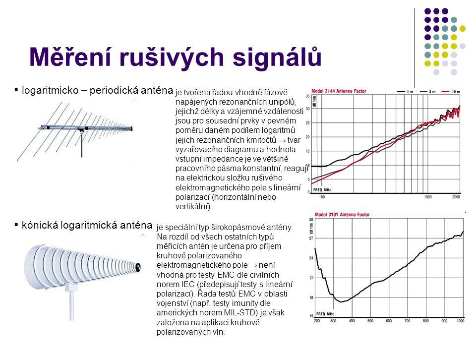 Měření rušivých signálů  logaritmicko – periodická anténa  kónická logaritmická anténa je tvořena řadou vhodně fázově napájených rezonančních unipólů, jejichž délky a vzájemné vzdálenosti jsou pro sousední prvky v pevném poměru daném podílem logaritmů jejich rezonančních kmitočtů → tvar vyzařovacího diagramu a hodnota vstupní impedance je ve většině pracovního pásma konstantní, reagují na elektrickou složku rušivého elektromagnetického pole s lineární polarizací (horizontální nebo vertikální).