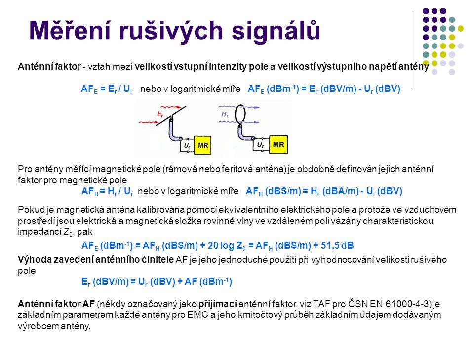 Měření rušivých signálů Anténní faktor - vztah mezi velikostí vstupní intenzity pole a velikostí výstupního napětí antény AF E = E r / U r nebo v logaritmické míře AF E (dBm -1 ) = E r (dBV/m) - U r (dBV) Pro antény měřící magnetické pole (rámová nebo feritová anténa) je obdobně definován jejich anténní faktor pro magnetické pole AF H = H r / U r nebo v logaritmické míře AF H (dBS/m) = H r (dBA/m) - U r (dBV) Pokud je magnetická anténa kalibrována pomocí ekvivalentního elektrického pole a protože ve vzduchovém prostředí jsou elektrická a magnetická složka rovinné vlny ve vzdáleném poli vázány charakteristickou impedancí Z 0, pak AF E (dBm -1 ) = AF H (dBS/m) + 20 log Z 0 = AF H (dBS/m) + 51,5 dB Výhoda zavedení anténního činitele AF je jeho jednoduché použití při vyhodnocování velikosti rušivého pole E r (dBV/m) = U r (dBV) + AF (dBm -1 ) Anténní faktor AF (někdy označovaný jako přijímací anténní faktor, viz TAF pro ČSN EN 61000-4-3) je základním parametrem každé antény pro EMC a jeho kmitočtový průběh základním údajem dodávaným výrobcem antény.