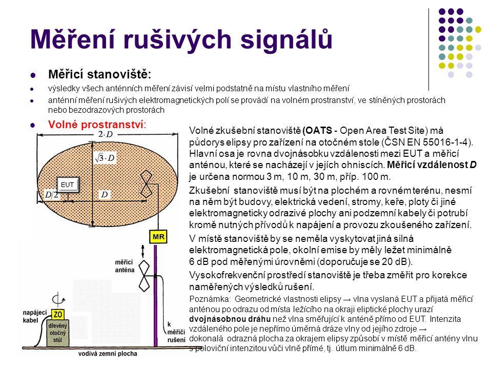Měření rušivých signálů Měřicí stanoviště: výsledky všech anténních měření závisí velmi podstatně na místu vlastního měření anténní měření rušivých elektromagnetických polí se provádí na volném prostranství, ve stíněných prostorách nebo bezodrazových prostorách Volné prostranství: Volné zkušební stanoviště (OATS - Open Area Test Site) má půdorys elipsy pro zařízení na otočném stole (ČSN EN 55016-1-4).