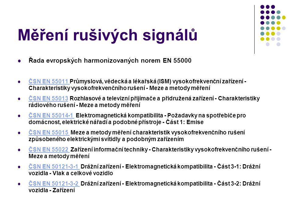 Měření rušivých signálů Řada evropských harmonizovaných norem EN 55000 ČSN EN 55011 Průmyslová, vědecká a lékařská (ISM) vysokofrekvenční zařízení - Charakteristiky vysokofrekvenčního rušení - Meze a metody měření ČSN EN 55011 ČSN EN 55013 Rozhlasové a televizní přijímače a přidružená zařízení - Charakteristiky rádiového rušení - Meze a metody měření ČSN EN 55013 ČSN EN 55014-1 Elektromagnetická kompatibilita - Požadavky na spotřebiče pro domácnost, elektrické nářadí a podobné přístroje - Část 1: Emise ČSN EN 55014-1 ČSN EN 55015 Meze a metody měření charakteristik vysokofrekvenčního rušení způsobeného elektrickými svítidly a podobným zařízením ČSN EN 55015 ČSN EN 55022 Zařízení informační techniky - Charakteristiky vysokofrekvenčního rušení - Meze a metody měření ČSN EN 55022 ČSN EN 50121-3-1 Drážní zařízení - Elektromagnetická kompatibilita - Část 3-1: Drážní vozidla - Vlak a celkové vozidlo ČSN EN 50121-3-1 ČSN EN 50121-3-2 Drážní zařízení - Elektromagnetická kompatibilita - Část 3-2: Drážní vozidla - Zařízení ČSN EN 50121-3-2