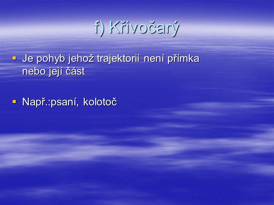 f) Křivočarý  Je pohyb jehož trajektorií není přímka nebo její část  Např.:psaní, kolotoč