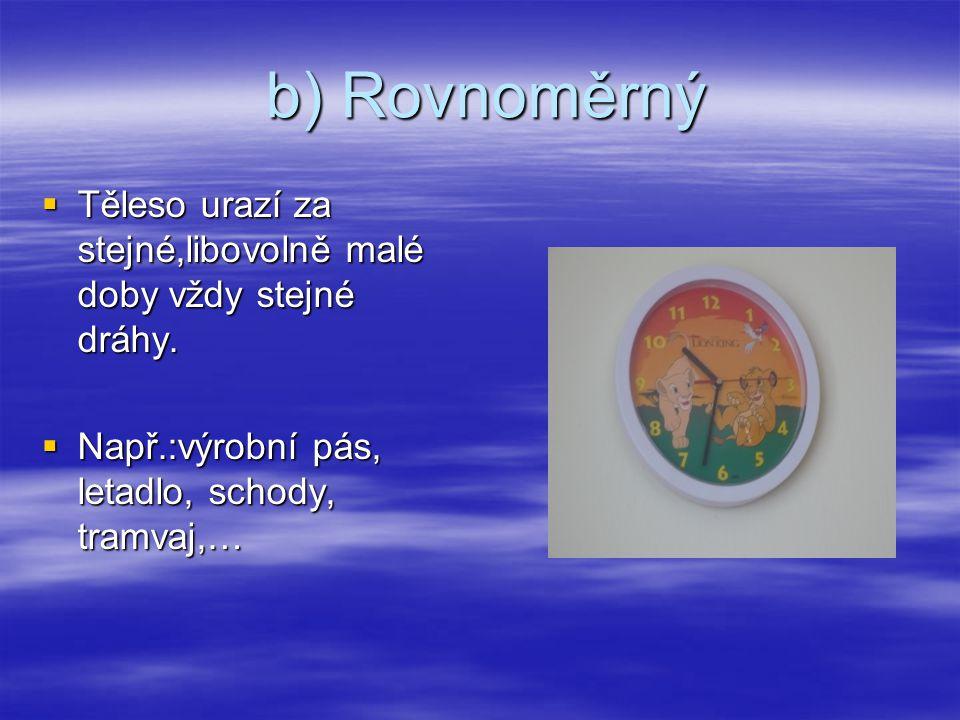 b) Rovnoměrný b) Rovnoměrný  Těleso urazí za stejné,libovolně malé doby vždy stejné dráhy.