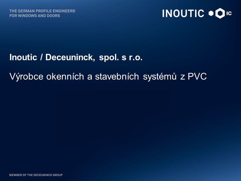 Profil společnosti INOUTIC »Společnost Inoutic je součástí integrované skupiny s celosvětovou působností Deceuninck Group, která se specializujíce na směsi z PVC, navrhování, vývoj, extruzi a recyklaci PVC systémů a profilů pro stavební průmysl.