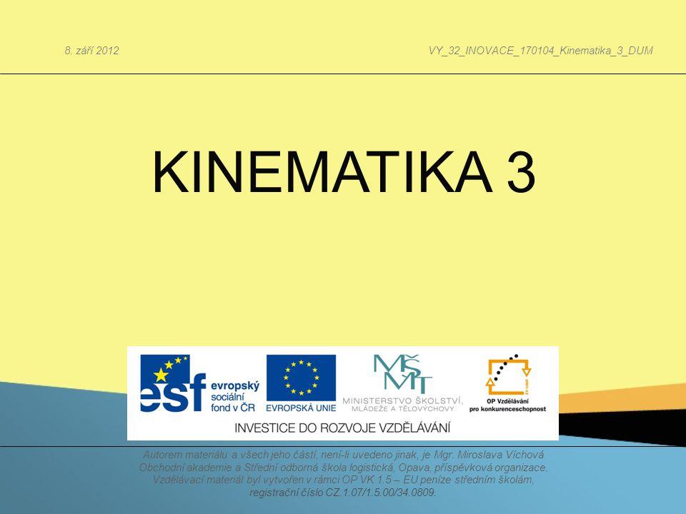 KINEMATIKA 3 Autorem materiálu a všech jeho částí, není-li uvedeno jinak, je Mgr. Miroslava Víchová Obchodní akademie a Střední odborná škola logistic