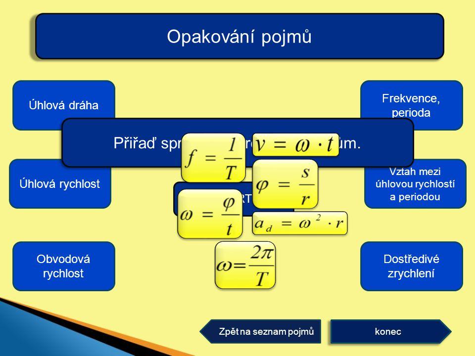 Opakování pojmů konec Zpět na seznam pojmů Úhlová dráha Obvodová rychlost Úhlová rychlost Vztah mezi úhlovou rychlostí a periodou Frekvence, perioda Dostředivé zrychlení Přiřaď správně vzorečky k pojmům.