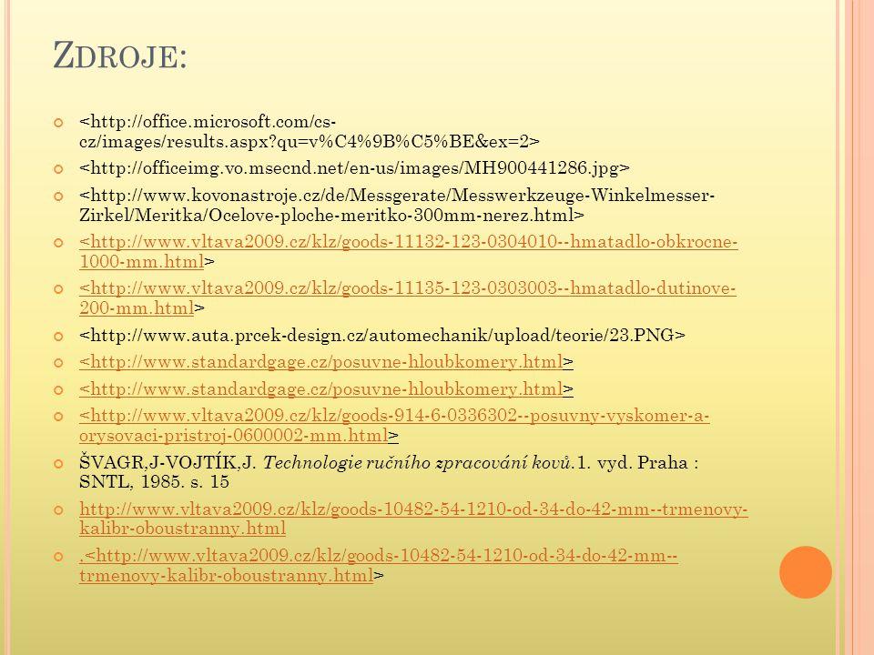 Z DROJE : <http://www.vltava2009.cz/klz/goods-11132-123-0304010--hmatadlo-obkrocne- 1000-mm.html <http://www.vltava2009.cz/klz/goods-11135-123-0303003--hmatadlo-dutinove- 200-mm.html <http://www.standardgage.cz/posuvne-hloubkomery.html <http://www.standardgage.cz/posuvne-hloubkomery.html <http://www.vltava2009.cz/klz/goods-914-6-0336302--posuvny-vyskomer-a- orysovaci-pristroj-0600002-mm.html ŠVAGR,J-VOJTÍK,J.