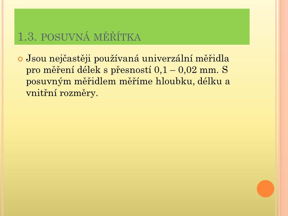 1.3. POSUVNÁ MĚŘÍTKA Jsou nejčastěji používaná univerzální měřidla pro měření délek s přesností 0,1 – 0,02 mm. S posuvným měřidlem měříme hloubku, dél