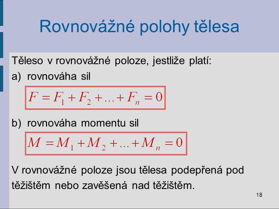 Rovnovážné polohy tělesa Těleso v rovnovážné poloze, jestliže platí: a)rovnováha sil b)rovnováha momentu sil V rovnovážné poloze jsou tělesa podepřená