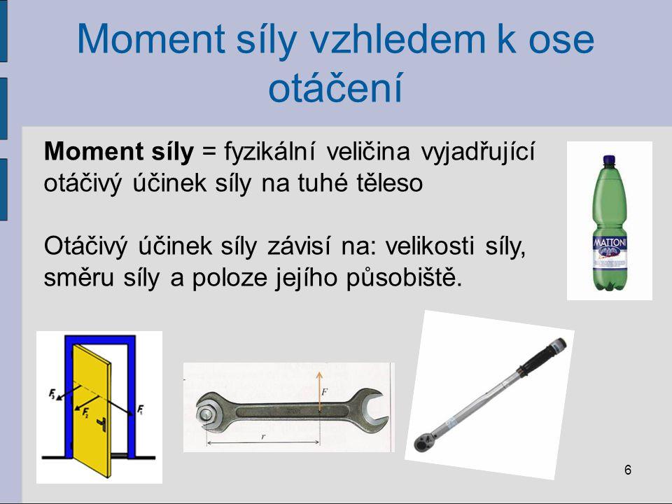 Moment síly vzhledem k ose otáčení 6 Moment síly = fyzikální veličina vyjadřující otáčivý účinek síly na tuhé těleso Otáčivý účinek síly závisí na: ve