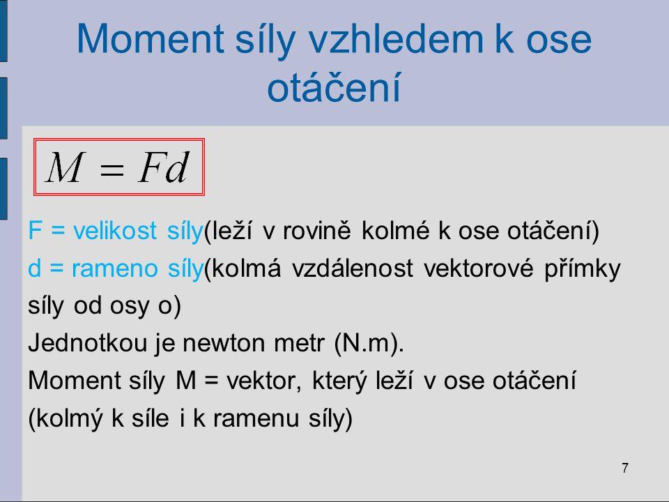 Moment síly vzhledem k ose otáčení 7 F = velikost síly(leží v rovině kolmé k ose otáčení) d = rameno síly(kolmá vzdálenost vektorové přímky síly od os