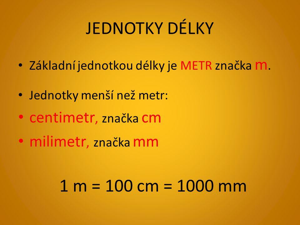 JEDNOTKY DÉLKY Základní jednotkou délky je METR značka m.