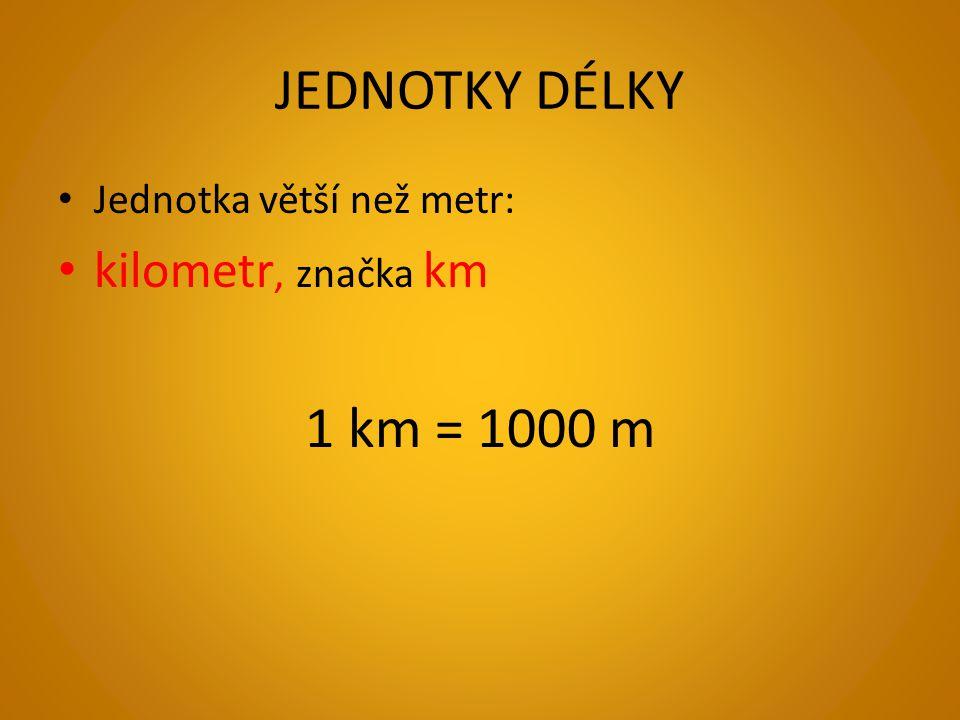 JEDNOTKY DÉLKY Jednotka větší než metr: kilometr, značka km 1 km = 1000 m
