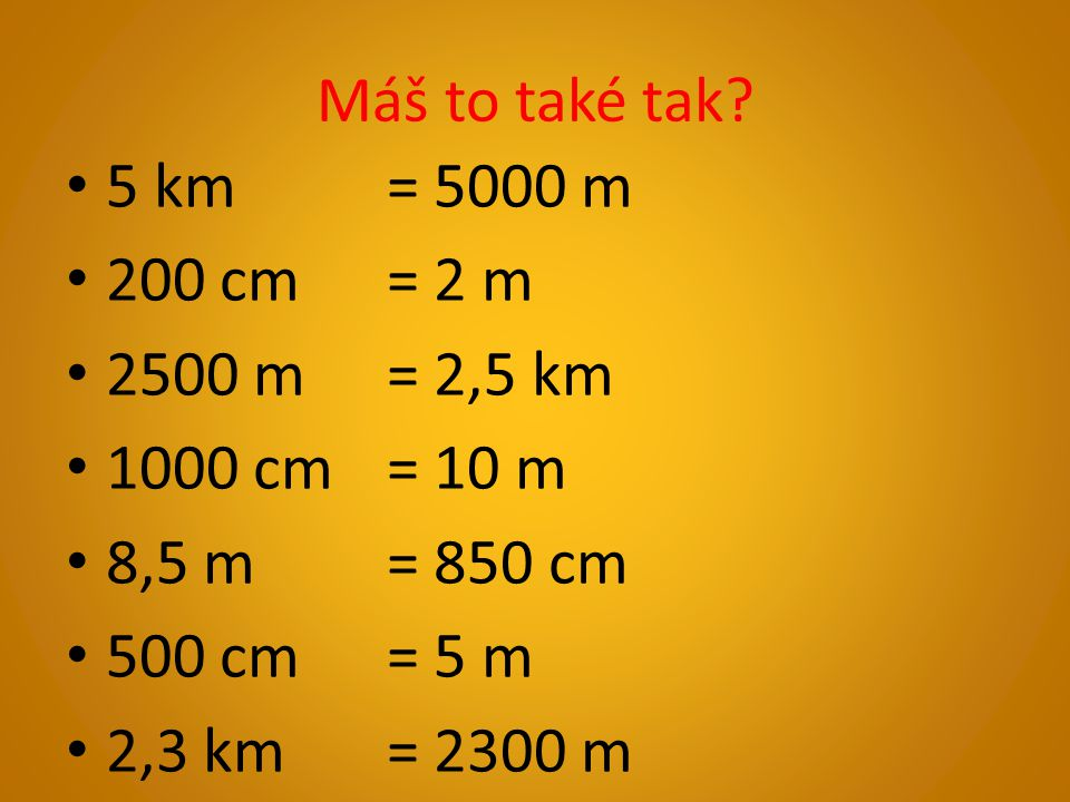 Máš to také tak? 5 km = 5000 m 200 cm = 2 m 2500 m = 2,5 km 1000 cm = 10 m 8,5 m= 850 cm 500 cm = 5 m 2,3 km = 2300 m