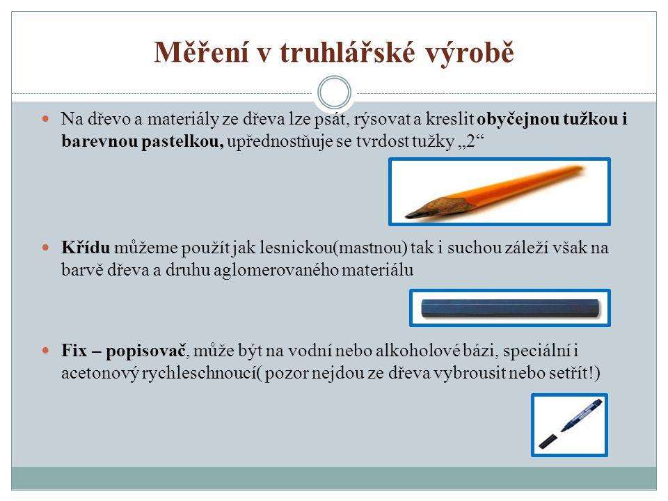 Měření v truhlářské výrobě Metr skládací (1m,2m,3m,5m) měří se s přesností na milimetry Metr svinovací (2m,3m,5m,7m,10m) měří se s přesností na milimetry s možností měření vnějších a vnitřních rozměrů Pásmo (10m, 20m, 30m, 50m) měří se s přesností na centimetry