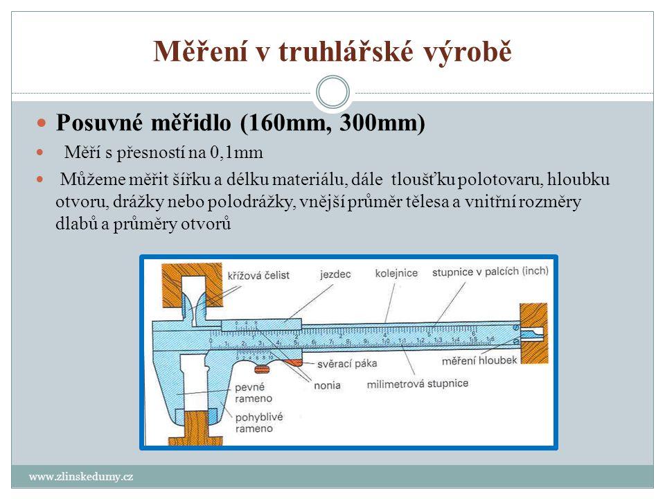 Měření v truhlářské výrobě www.zlinskedumy.cz Posuvné měřidlo (160mm, 300mm) Měří s přesností na 0,1mm Můžeme měřit šířku a délku materiálu, dále tloušťku polotovaru, hloubku otvoru, drážky nebo polodrážky, vnější průměr tělesa a vnitřní rozměry dlabů a průměry otvorů