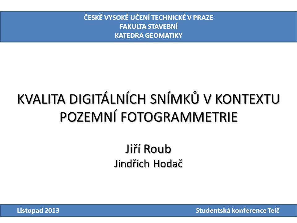 KVALITA DIGITÁLNÍCH SNÍMKŮ V KONTEXTU POZEMNÍ FOTOGRAMMETRIE ČESKÉ VYSOKÉ UČENÍ TECHNICKÉ V PRAZE FAKULTA STAVEBNÍ KATEDRA GEOMATIKY Listopad 2013Studentská konference Telč Jiří Roub Jindřich Hodač