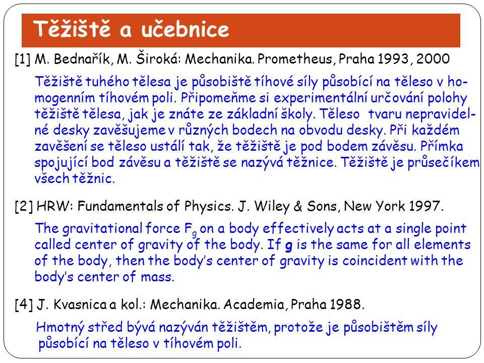 Těžiště a učebnice [1] M. Bednařík, M. Široká: Mechanika. Prometheus, Praha 1993, 2000 Těžiště tuhého tělesa je působiště tíhové síly působící na těle