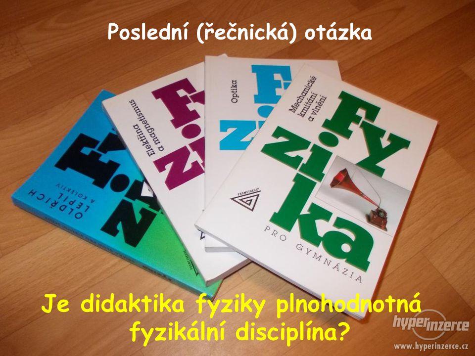 Poslední (řečnická) otázka Je didaktika fyziky plnohodnotná fyzikální disciplína?