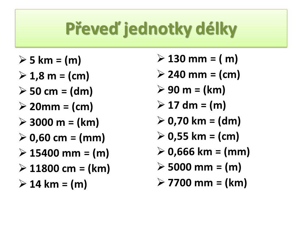 Převeď jednotky délky  5 km = (m)  1,8 m = (cm)  50 cm = (dm)  20mm = (cm)  3000 m = (km)  0,60 cm = (mm)  15400 mm = (m)  11800 cm = (km)  14 km = (m)  130 mm = ( m)  240 mm = (cm)  90 m = (km)  17 dm = (m)  0,70 km = (dm)  0,55 km = (cm)  0,666 km = (mm)  5000 mm = (m)  7700 mm = (km)