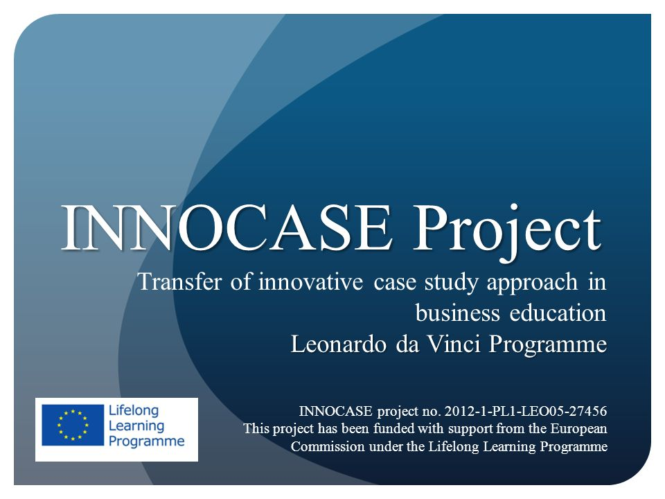 INNOCASE Project Transfer of innovative case study approach in business education Leonardo da Vinci Programme INNOCASE project no. 2012-1-PL1-LEO05-27