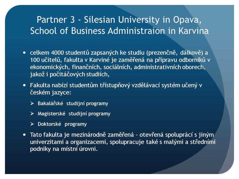 Partner 3 - Silesian University in Opava, School of Business Administraion in Karvina celkem 4000 studentů zapsaných ke studiu (prezenčně, dálkově) a