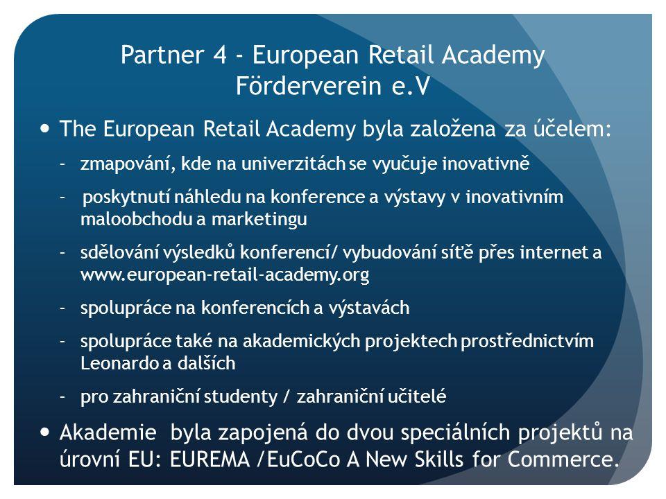 Partner 4 - European Retail Academy Förderverein e.V The European Retail Academy byla založena za účelem: -zmapování, kde na univerzitách se vyučuje inovativně - poskytnutí náhledu na konference a výstavy v inovativním maloobchodu a marketingu -sdělování výsledků konferencí/ vybudování síťě přes internet a www.european-retail-academy.org - spolupráce na konferencích a výstavách - spolupráce také na akademických projektech prostřednictvím Leonardo a dalších - pro zahraniční studenty / zahraniční učitelé Akademie byla zapojená do dvou speciálních projektů na úrovní EU: EUREMA /EuCoCo A New Skills for Commerce.