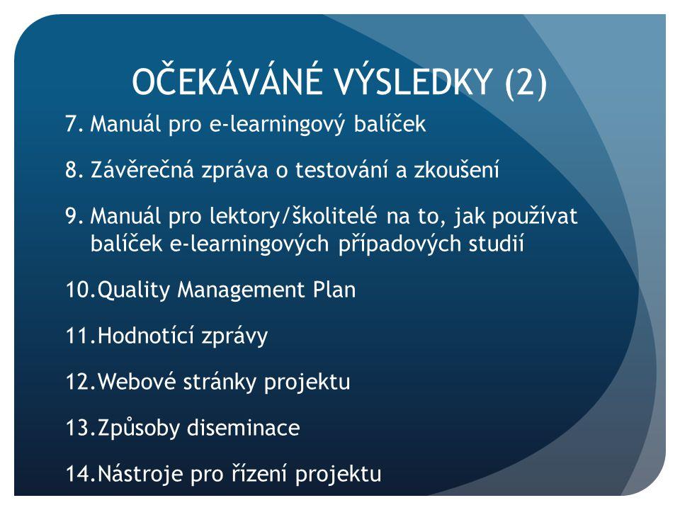 OČEKÁVÁNÉ VÝSLEDKY (2) 7.Manuál pro e-learningový balíček 8.Závěrečná zpráva o testování a zkoušení 9.Manuál pro lektory/školitelé na to, jak používat balíček e-learningových případových studií 10.Quality Management Plan 11.Hodnotící zprávy 12.Webové stránky projektu 13.Způsoby diseminace 14.Nástroje pro řízení projektu