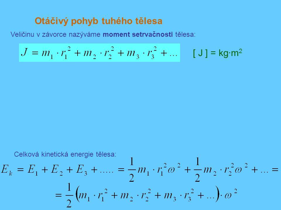 Otáčivý pohyb tuhého tělesa Veličinu v závorce nazýváme moment setrvačnosti tělesa: Celková kinetická energie tělesa: [ J ] = kg·m 2
