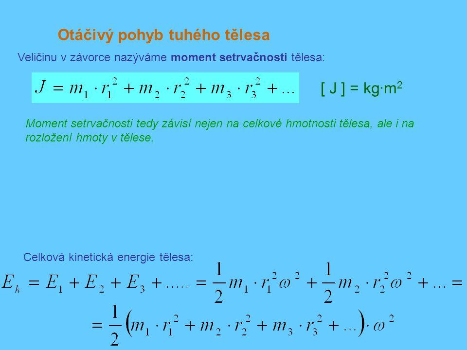 Otáčivý pohyb tuhého tělesa Veličinu v závorce nazýváme moment setrvačnosti tělesa: Celková kinetická energie tělesa: [ J ] = kg·m 2 Moment setrvačnosti tedy závisí nejen na celkové hmotnosti tělesa, ale i na rozložení hmoty v tělese.