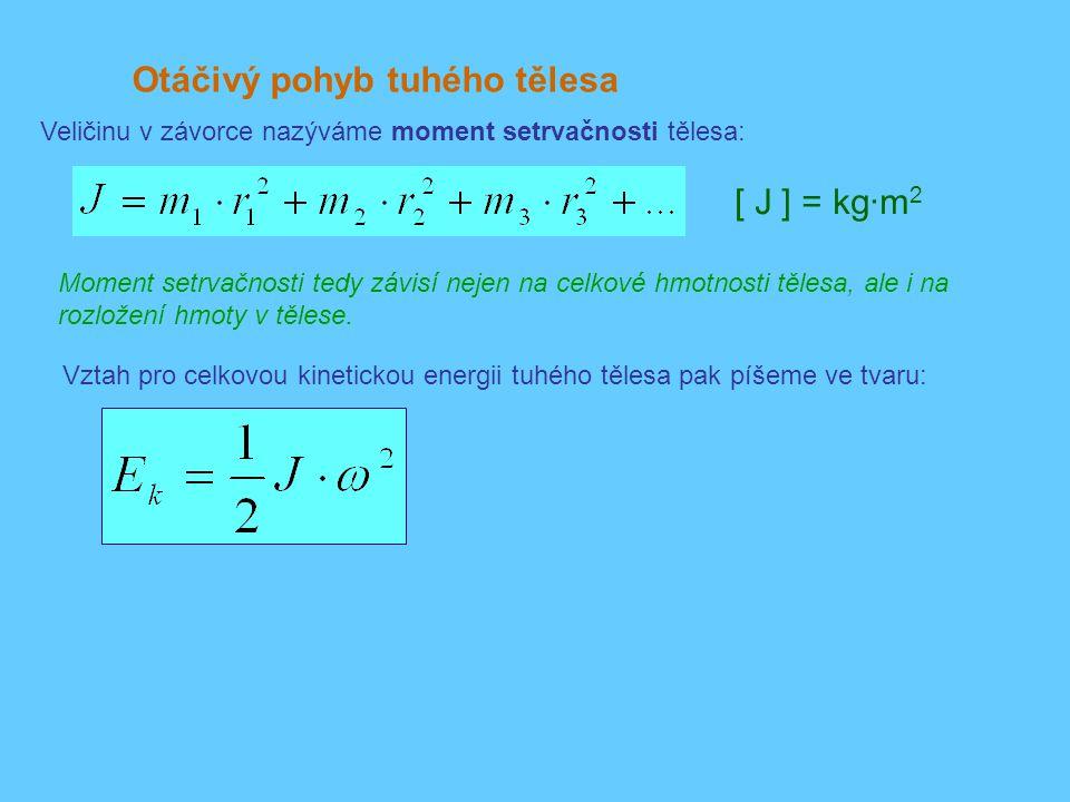 Otáčivý pohyb tuhého tělesa Veličinu v závorce nazýváme moment setrvačnosti tělesa: Vztah pro celkovou kinetickou energii tuhého tělesa pak píšeme ve tvaru: [ J ] = kg·m 2 Moment setrvačnosti tedy závisí nejen na celkové hmotnosti tělesa, ale i na rozložení hmoty v tělese.