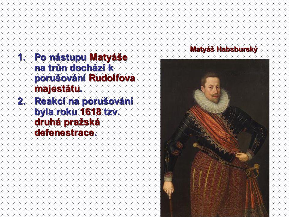 1.Po nástupu Matyáše na trůn dochází k porušování Rudolfova majestátu. 2.Reakcí na porušování byla roku 1618 tzv. druhá pražská defenestrace. Matyáš H