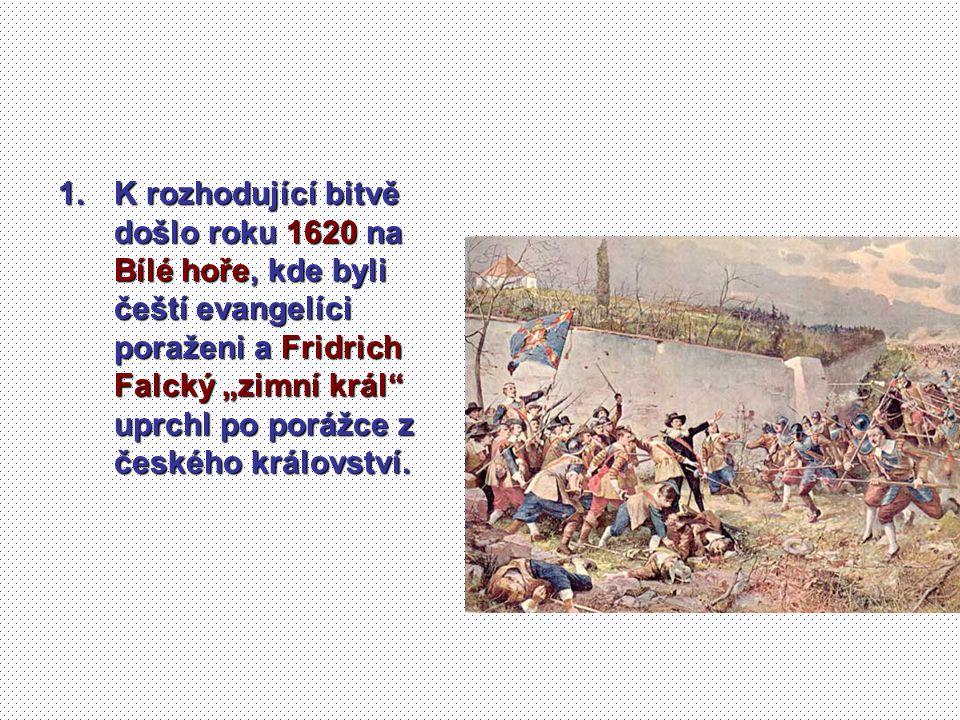 """1.K rozhodující bitvě došlo roku 1620 na Bílé hoře, kde byli čeští evangelíci poraženi a Fridrich Falcký """"zimní král"""" uprchl po porážce z českého král"""
