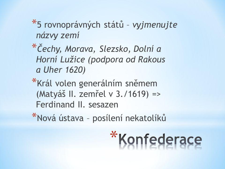 * 5 rovnoprávných států – vyjmenujte názvy zemí * Čechy, Morava, Slezsko, Dolní a Horní Lužice (podpora od Rakous a Uher 1620) * Král volen generálním sněmem (Matyáš II.