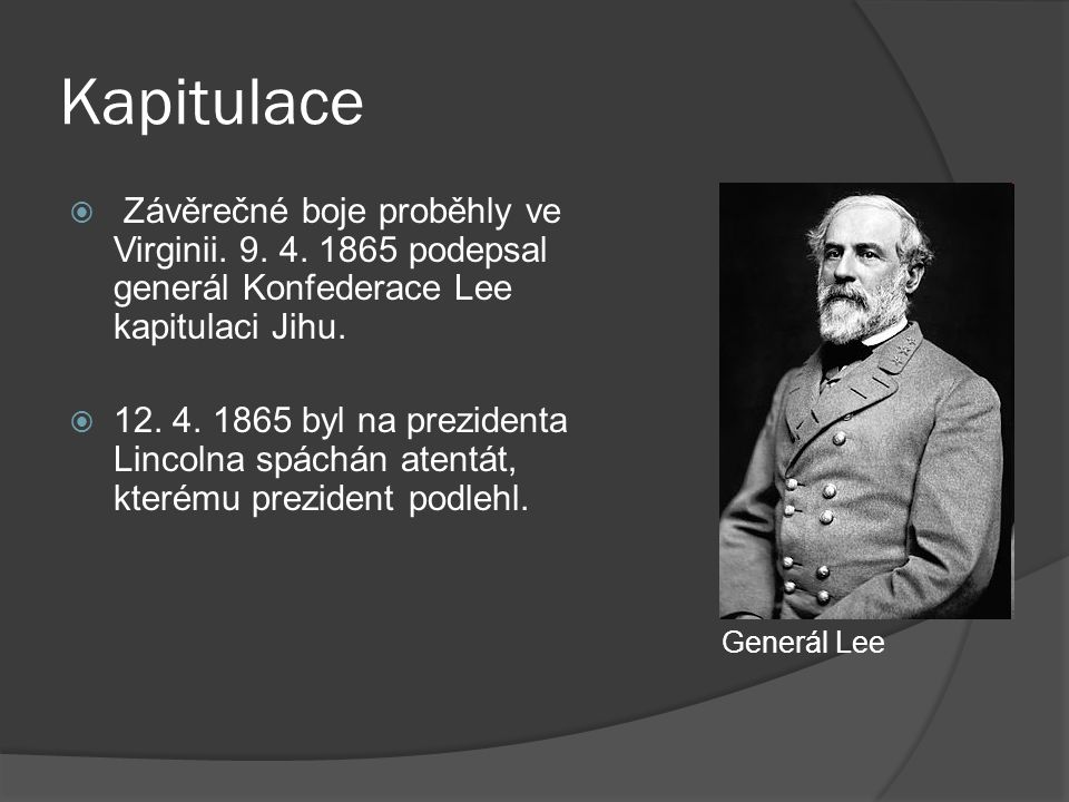 Kapitulace  Závěrečné boje proběhly ve Virginii. 9. 4. 1865 podepsal generál Konfederace Lee kapitulaci Jihu.  12. 4. 1865 byl na prezidenta Lincoln