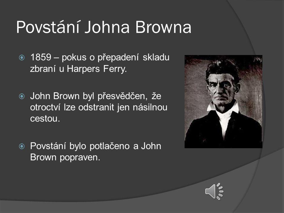 Povstání Johna Browna  1859 – pokus o přepadení skladu zbraní u Harpers Ferry.  John Brown byl přesvědčen, že otroctví lze odstranit jen násilnou ce