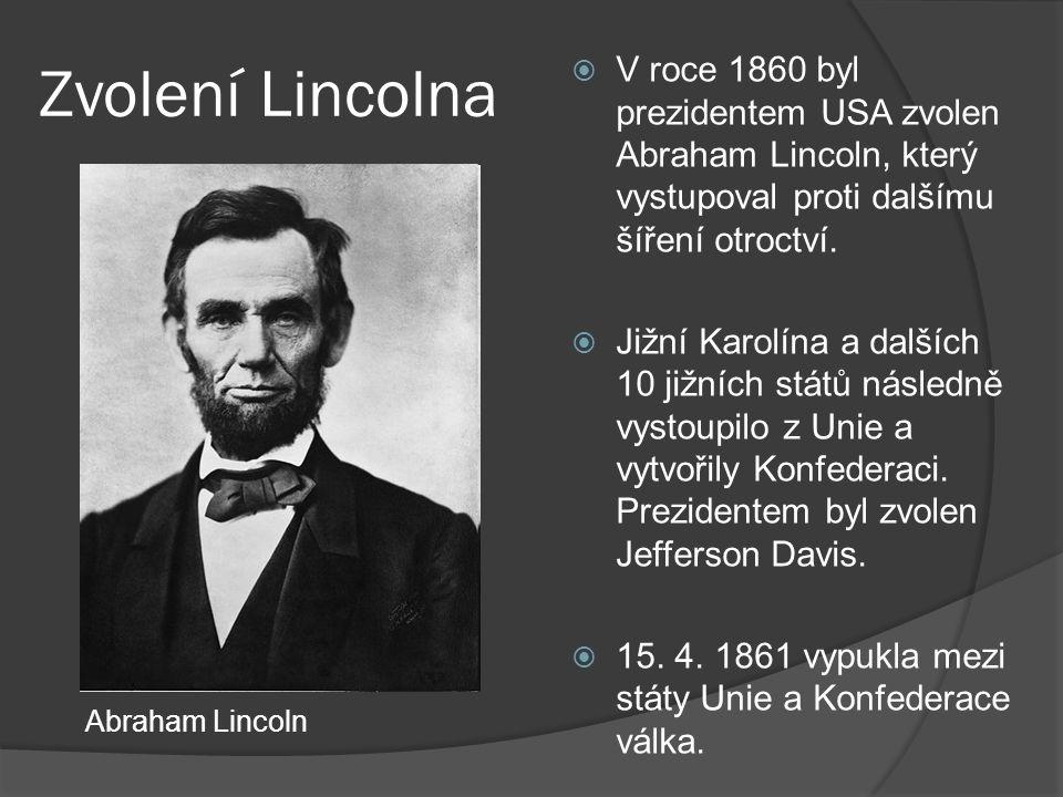 Zvolení Lincolna  V roce 1860 byl prezidentem USA zvolen Abraham Lincoln, který vystupoval proti dalšímu šíření otroctví.  Jižní Karolína a dalších