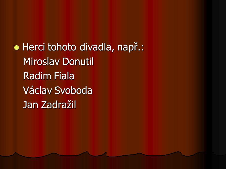 Herci tohoto divadla, např.: Herci tohoto divadla, např.: Miroslav Donutil Miroslav Donutil Radim Fiala Radim Fiala Václav Svoboda Václav Svoboda Jan Zadražil Jan Zadražil