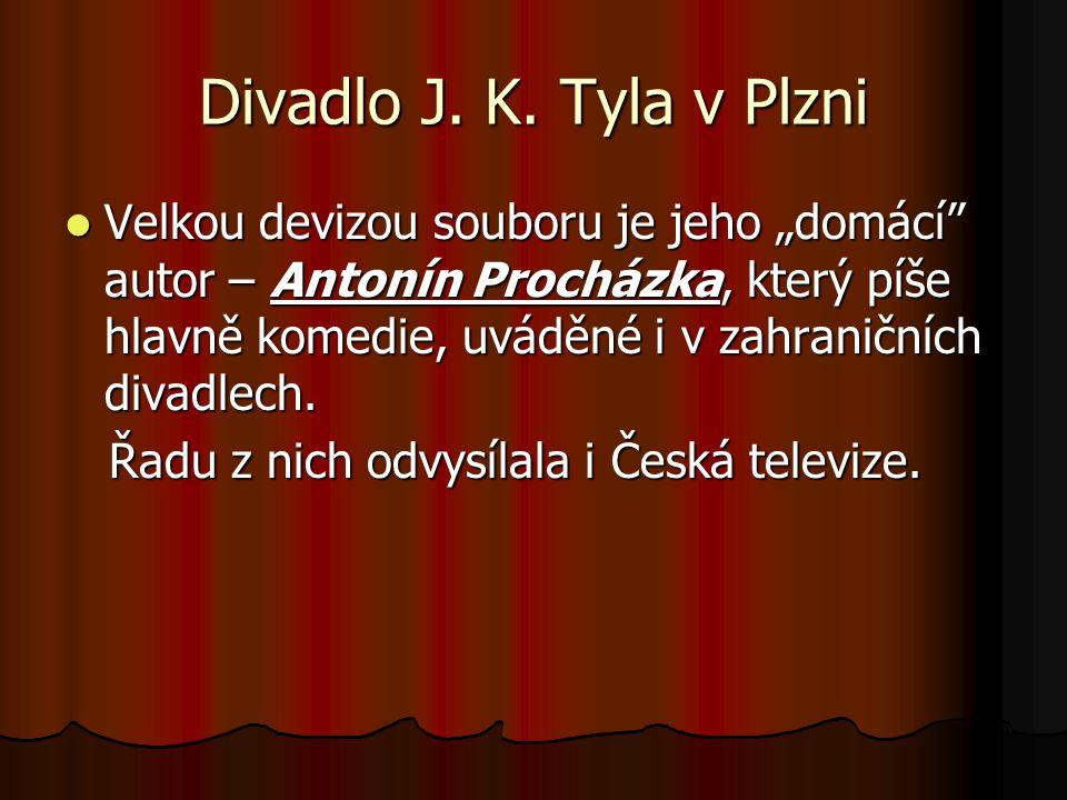 """Divadlo J. K. Tyla v Plzni Velkou devizou souboru je jeho """"domácí"""" autor – Antonín Procházka, který píše hlavně komedie, uváděné i v zahraničních diva"""