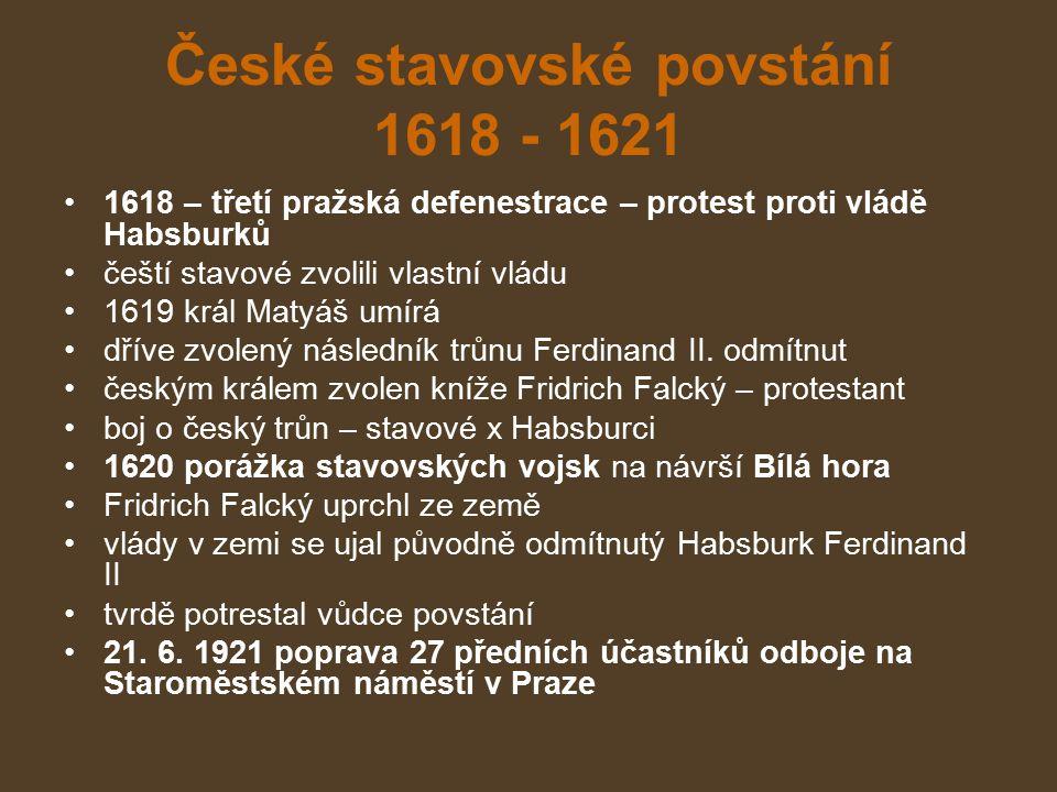 České stavovské povstání 1618 - 1621 1618 – třetí pražská defenestrace – protest proti vládě Habsburků čeští stavové zvolili vlastní vládu 1619 král Matyáš umírá dříve zvolený následník trůnu Ferdinand II.