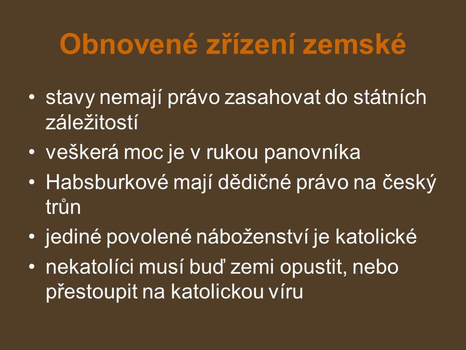 Obnovené zřízení zemské stavy nemají právo zasahovat do státních záležitostí veškerá moc je v rukou panovníka Habsburkové mají dědičné právo na český trůn jediné povolené náboženství je katolické nekatolíci musí buď zemi opustit, nebo přestoupit na katolickou víru